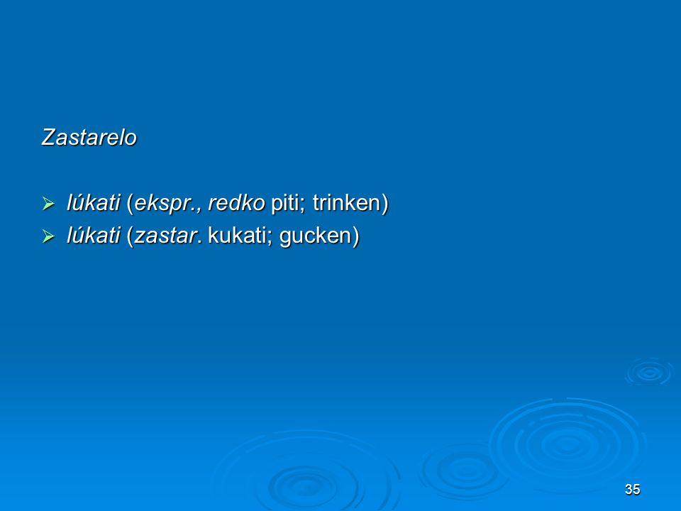 Zastarelo lúkati (ekspr., redko piti; trinken) lúkati (zastar. kukati; gucken)