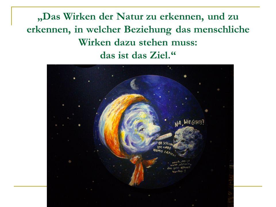"""""""Das Wirken der Natur zu erkennen, und zu erkennen, in welcher Beziehung das menschliche Wirken dazu stehen muss: das ist das Ziel."""