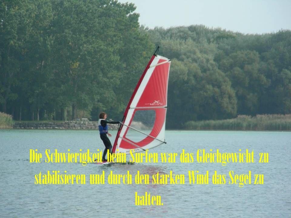 Die Schwierigkeit beim Surfen war das Gleichgewicht zu stabilisieren und durch den starken Wind das Segel zu halten.