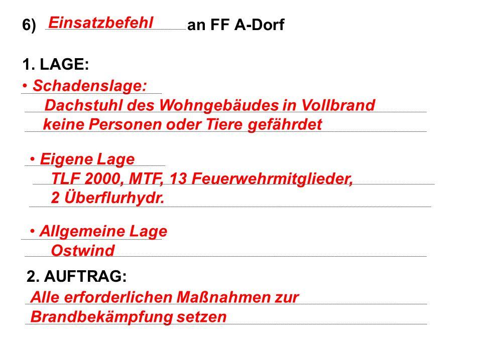 Einsatzbefehl 6) an FF A-Dorf. 1. LAGE: 2. AUFTRAG: Schadenslage: