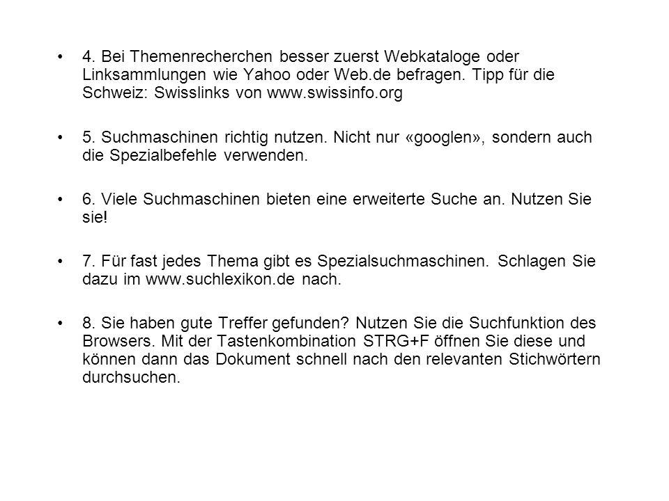 4. Bei Themenrecherchen besser zuerst Webkataloge oder Linksammlungen wie Yahoo oder Web.de befragen. Tipp für die Schweiz: Swisslinks von www.swissinfo.org