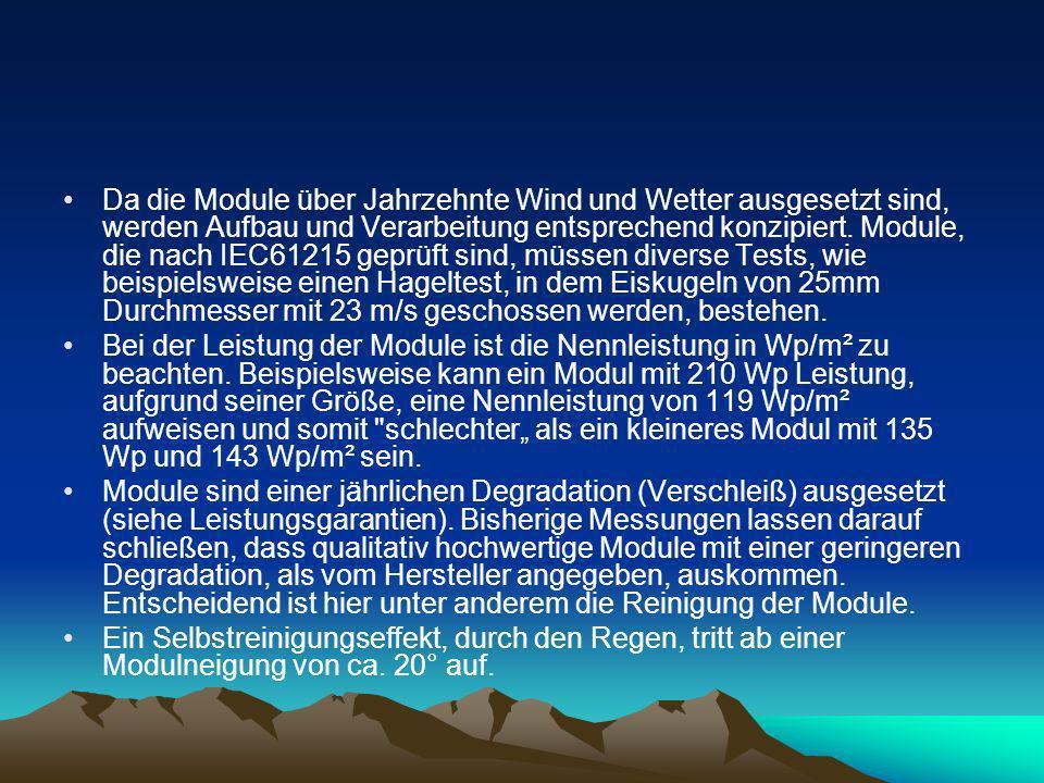Da die Module über Jahrzehnte Wind und Wetter ausgesetzt sind, werden Aufbau und Verarbeitung entsprechend konzipiert. Module, die nach IEC61215 geprüft sind, müssen diverse Tests, wie beispielsweise einen Hageltest, in dem Eiskugeln von 25mm Durchmesser mit 23 m/s geschossen werden, bestehen.