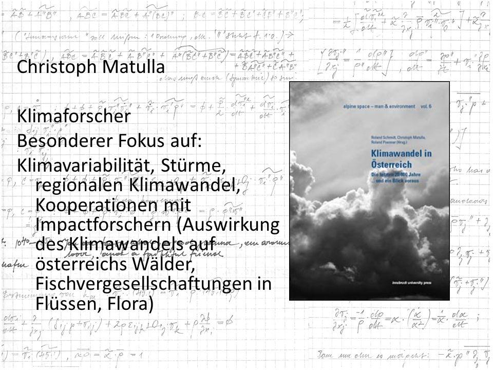 Christoph Matulla Klimaforscher Besonderer Fokus auf: Klimavariabilität, Stürme, regionalen Klimawandel, Kooperationen mit Impactforschern (Auswirkung des Klimawandels auf österreichs Wälder, Fischvergesellschaftungen in Flüssen, Flora)