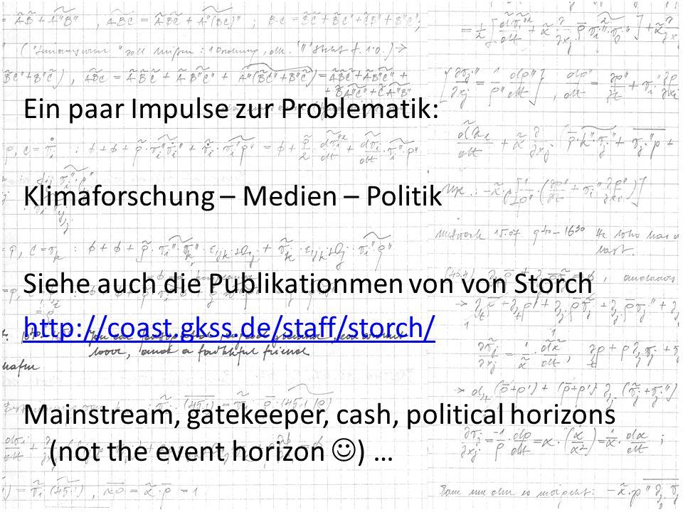 Ein paar Impulse zur Problematik: Klimaforschung – Medien – Politik Siehe auch die Publikationmen von von Storch http://coast.gkss.de/staff/storch/ Mainstream, gatekeeper, cash, political horizons (not the event horizon ) …