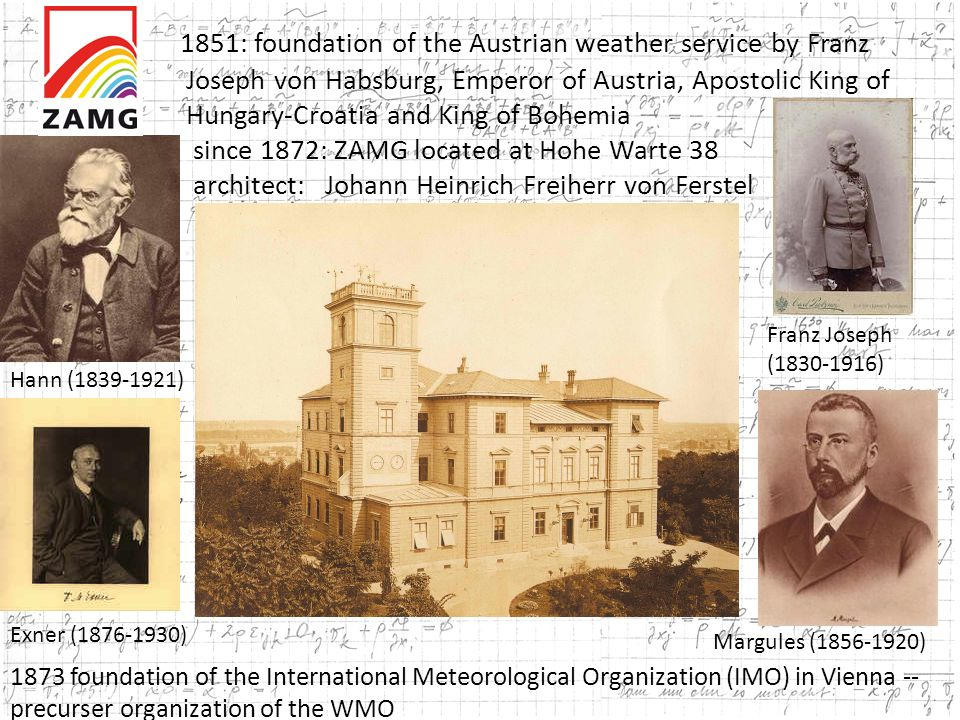 1851: foundation of the Austrian weather service by Franz Joseph von Habsburg, Emperor of Austria, Apostolic King of Hungary-Croatia and King of Bohemia since 1872: ZAMG located at Hohe Warte 38 architect: Johann Heinrich Freiherr von Ferstel