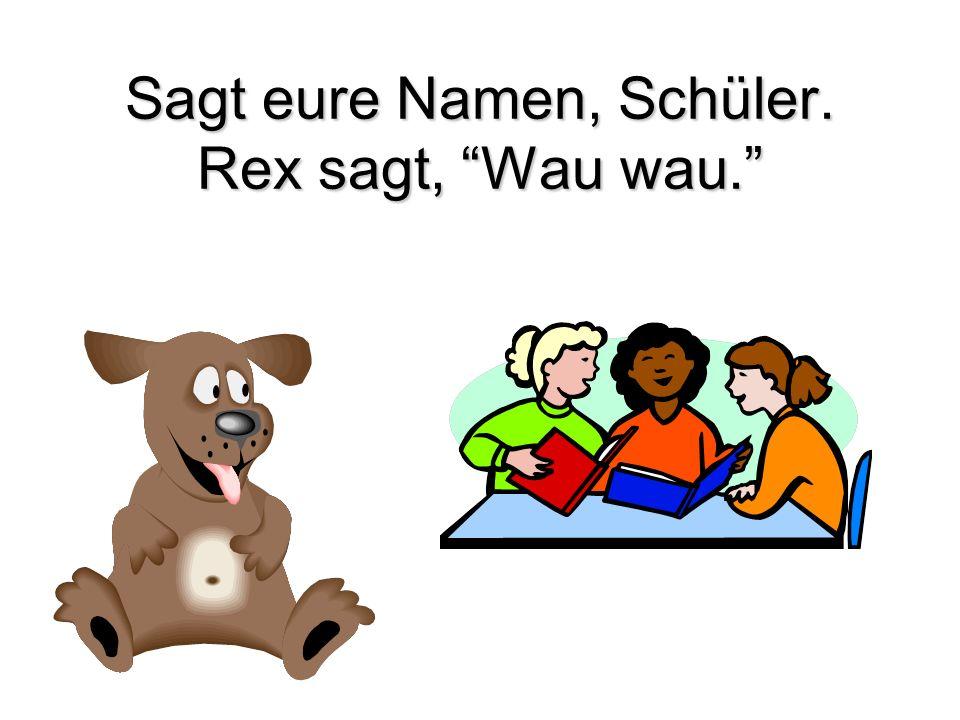 Sagt eure Namen, Schüler. Rex sagt, Wau wau.