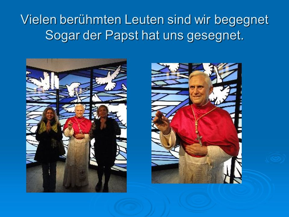 Vielen berühmten Leuten sind wir begegnet Sogar der Papst hat uns gesegnet.
