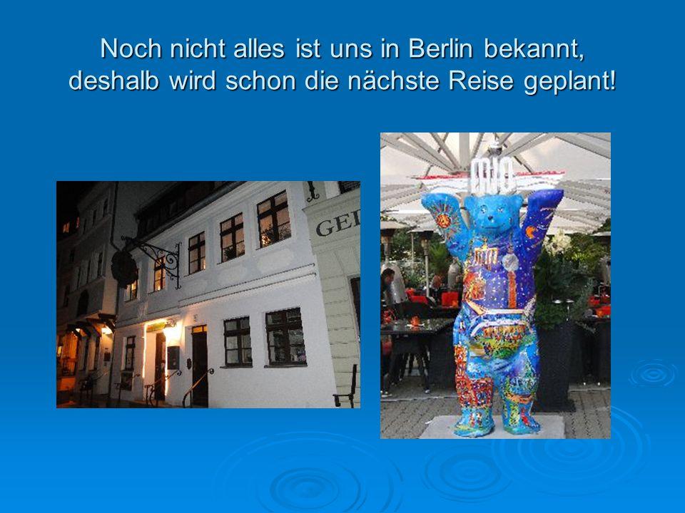 Noch nicht alles ist uns in Berlin bekannt, deshalb wird schon die nächste Reise geplant!