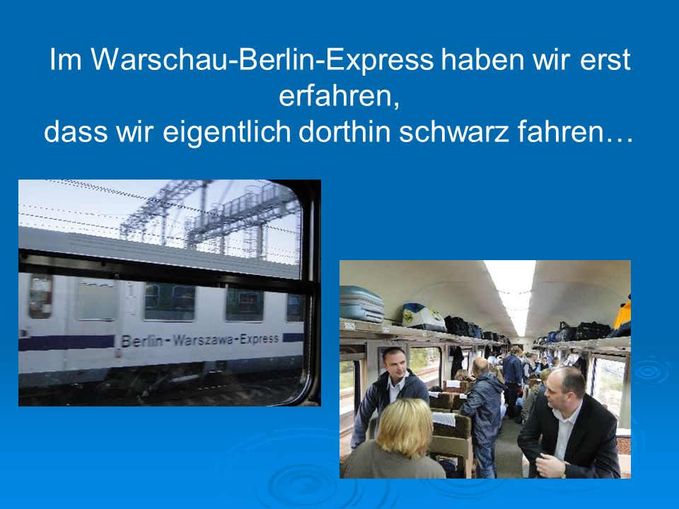 I Im Warschau-Berlin-Express haben wir erst erfahren, dass wir eigentlich dorthin schwarz fahren…