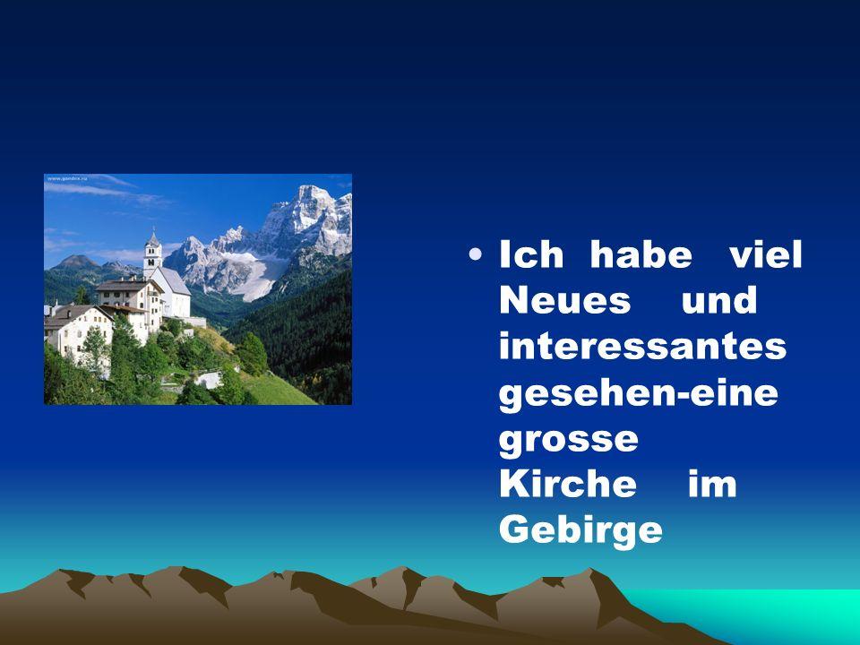 Ich habe viel Neues und interessantes gesehen-eine grosse Kirche im Gebirge