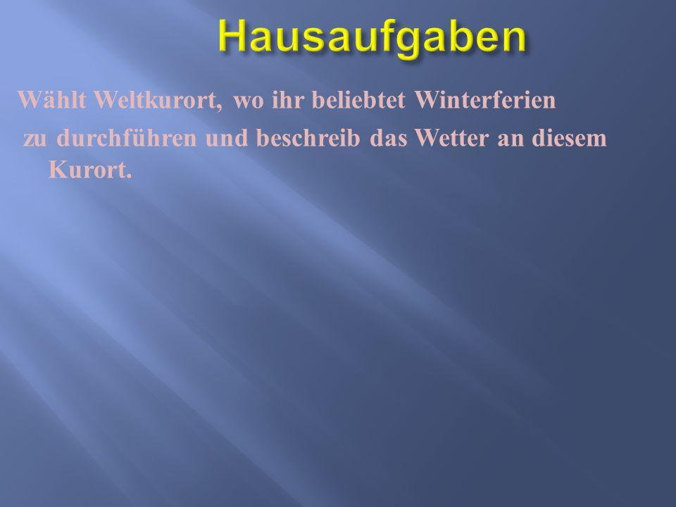 Hausaufgaben Wählt Weltkurort, wo ihr beliebtet Winterferien zu durchführen und beschreib das Wetter an diesem Kurort.