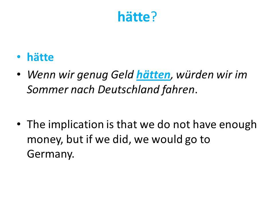 hätte hätte. Wenn wir genug Geld hätten, würden wir im Sommer nach Deutschland fahren.