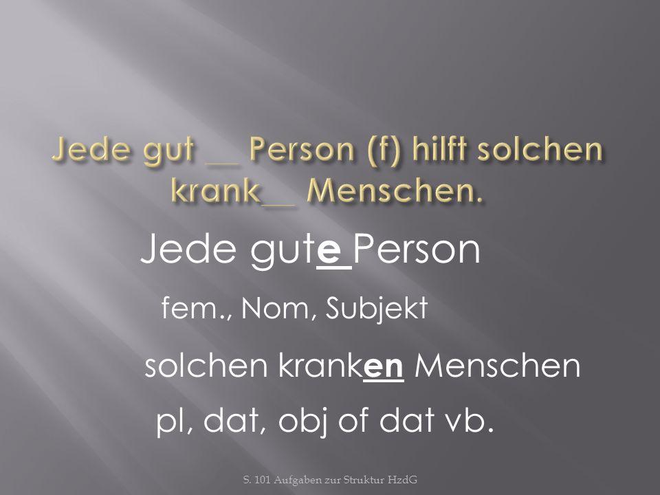 Jede gut __ Person (f) hilft solchen krank__ Menschen.
