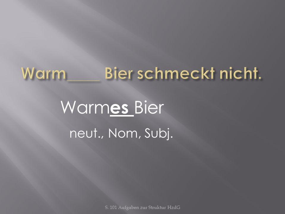 Warm____ Bier schmeckt nicht.