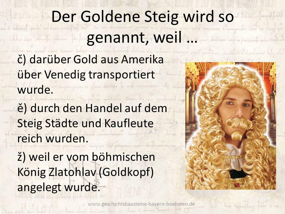 Der Goldene Steig wird so genannt, weil …
