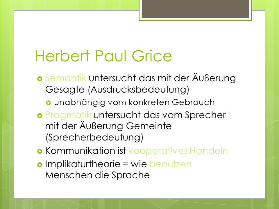 Herbert Paul Grice Semantik untersucht das mit der Äußerung Gesagte (Ausdrucksbedeutung) unabhängig vom konkreten Gebrauch.