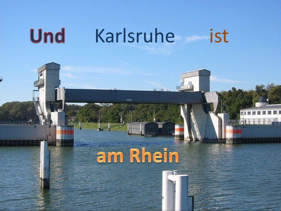 Und Karlsruhe ist am Rhein