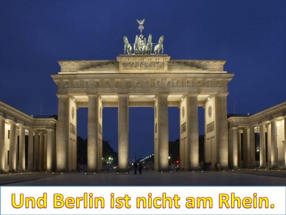 Und Berlin ist nicht am Rhein.