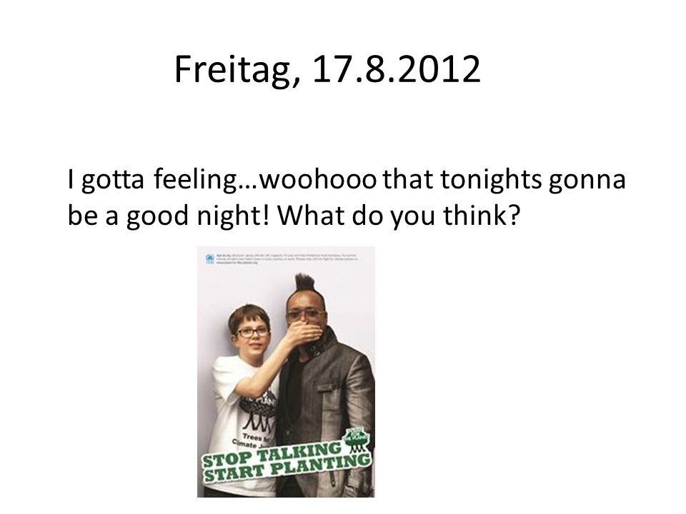 Freitag, 17.8.2012 I gotta feeling…woohooo that tonights gonna be a good night! What do you think