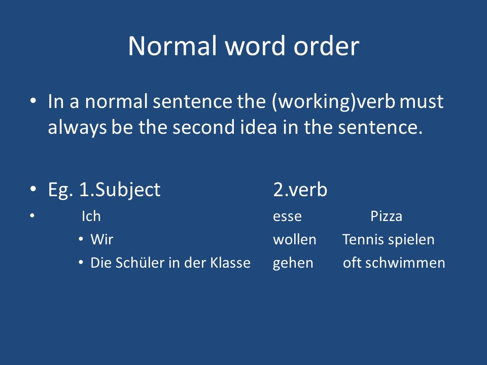 Normal word order In a normal sentence the (working)verb must always be the second idea in the sentence.