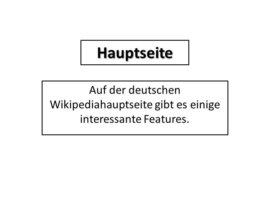Hauptseite Auf der deutschen Wikipediahauptseite gibt es einige interessante Features.