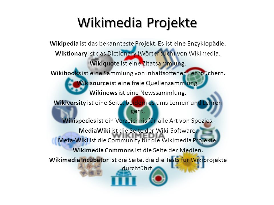 Wikimedia Projekte Wikipedia ist das bekannteste Projekt. Es ist eine Enzyklopädie. Wiktionary ist das Dictionary (Wörterbuch) von Wikimedia.