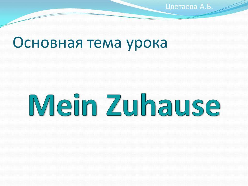 Цветаева А.Б. Основная тема урока Mein Zuhause