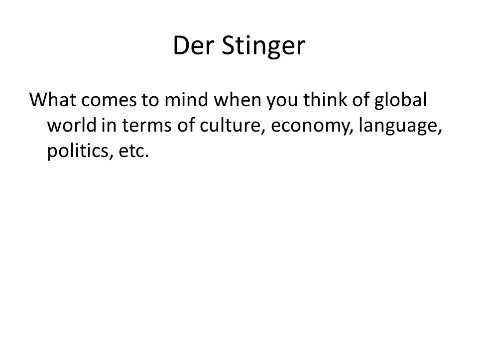 Der Stinger What comes to mind when you think of global world in terms of culture, economy, language, politics, etc.