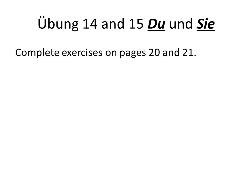 Übung 14 and 15 Du und Sie Complete exercises on pages 20 and 21.