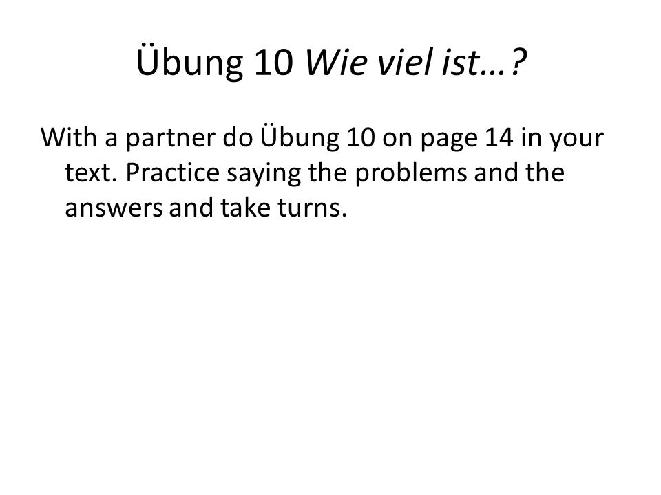Übung 10 Wie viel ist…. With a partner do Übung 10 on page 14 in your text.