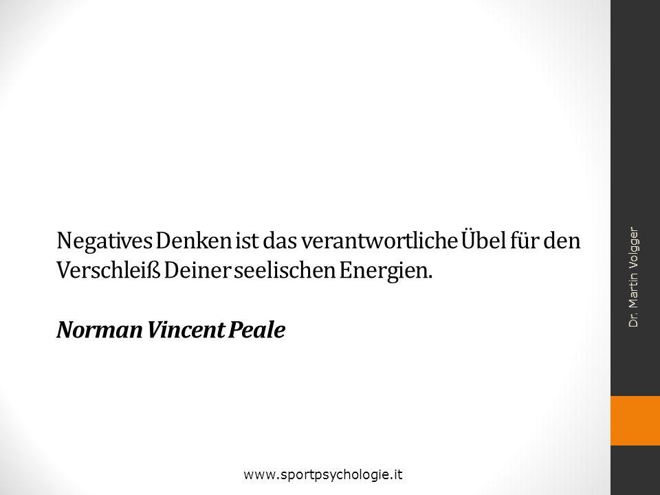 Dr. Martin Volgger Negatives Denken ist das verantwortliche Übel für den Verschleiß Deiner seelischen Energien. Norman Vincent Peale.