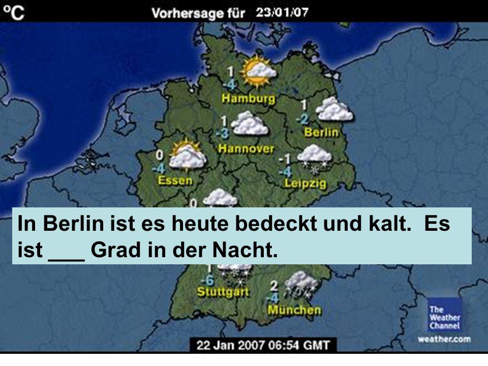 In Berlin ist es heute bedeckt und kalt. Es ist ___ Grad in der Nacht.