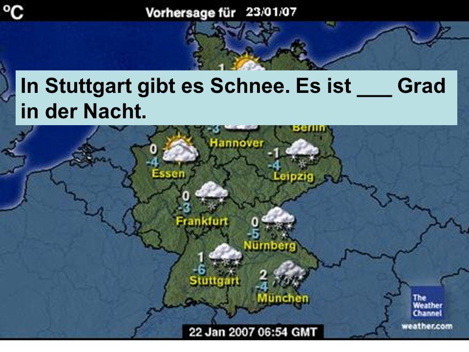 In Stuttgart gibt es Schnee. Es ist ___ Grad in der Nacht.