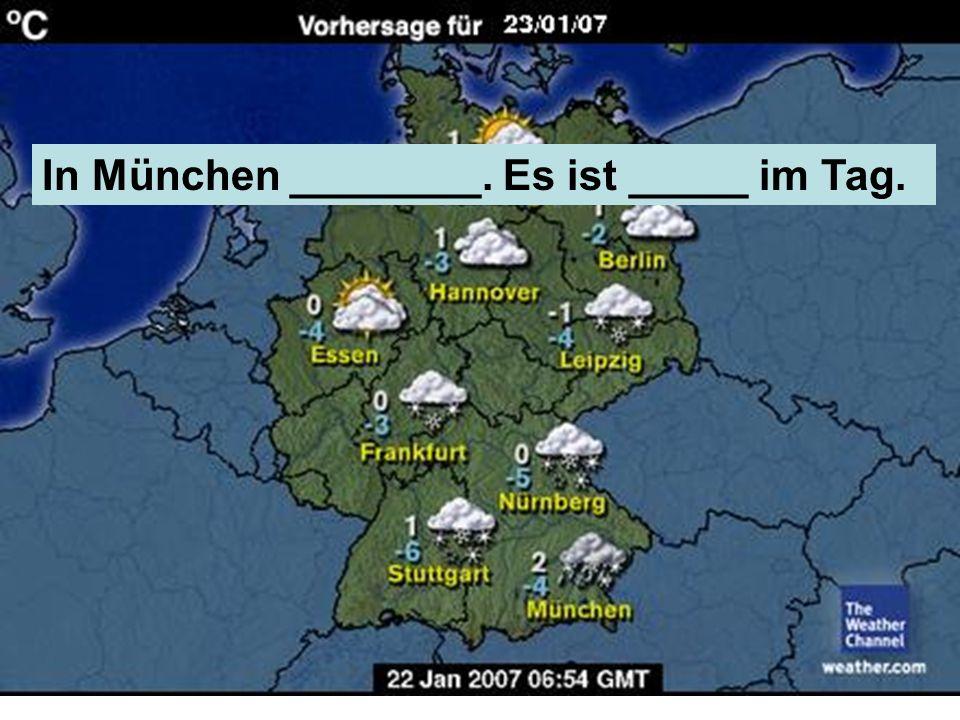 In München ________. Es ist _____ im Tag.