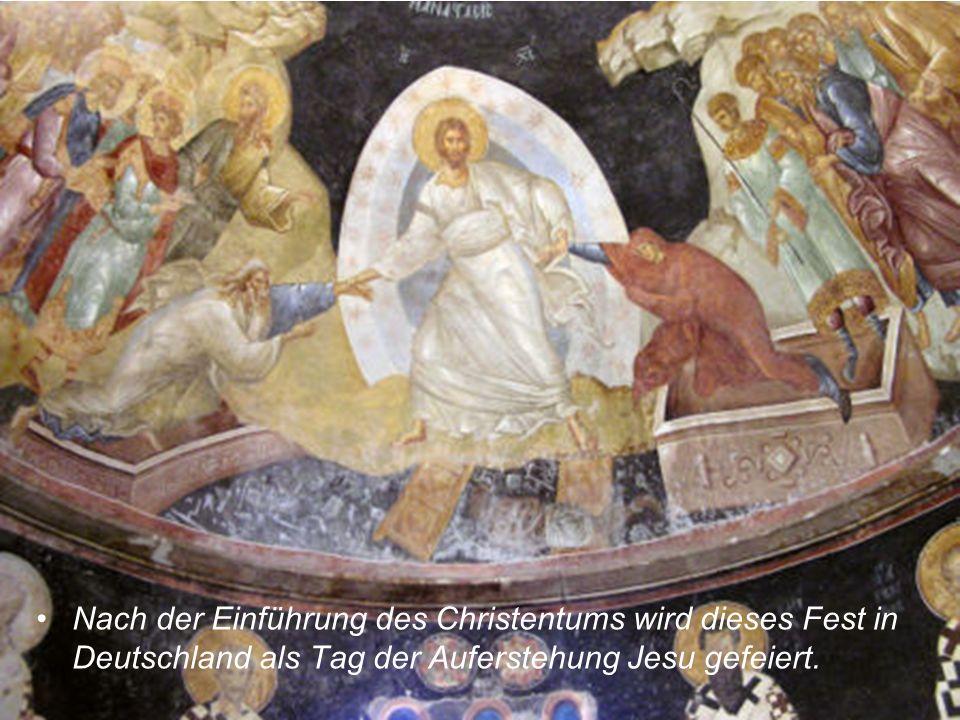 Nach der Einführung des Christentums wird dieses Fest in Deutschland als Tag der Auferstehung Jesu gefeiert.