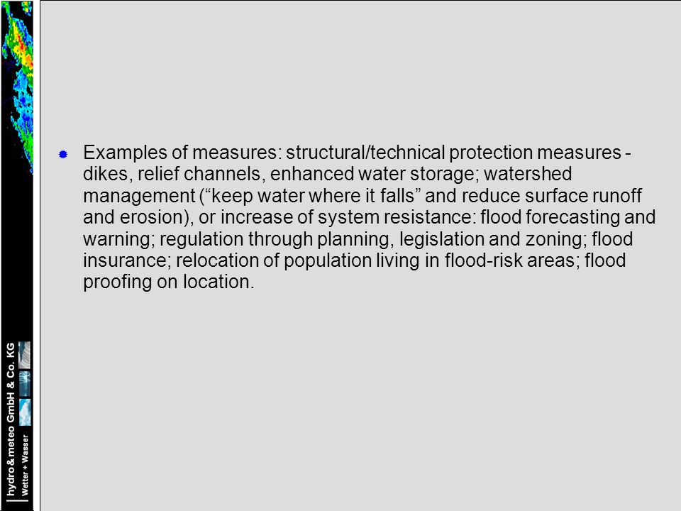 Examples of measures: structural/technical protection measures - dikes, relief channels, enhanced water storage; watershed management ( keep water where it falls and reduce surface runoff and erosion), or increase of system resistance: flood forecasting and warning; regulation through planning, legislation and zoning; flood insurance; relocation of population living in flood-risk areas; flood proofing on location.