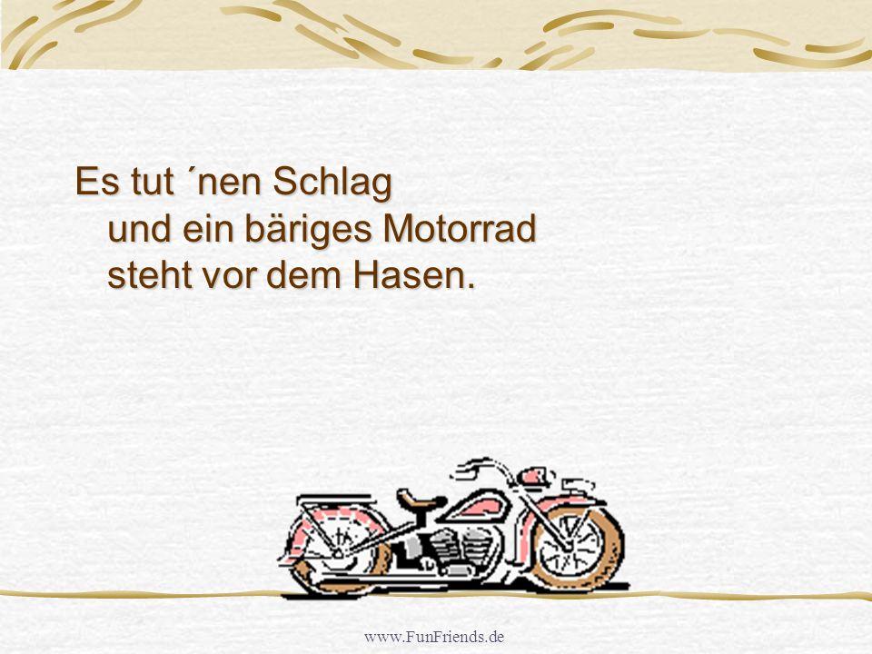 Es tut ´nen Schlag und ein bäriges Motorrad steht vor dem Hasen.