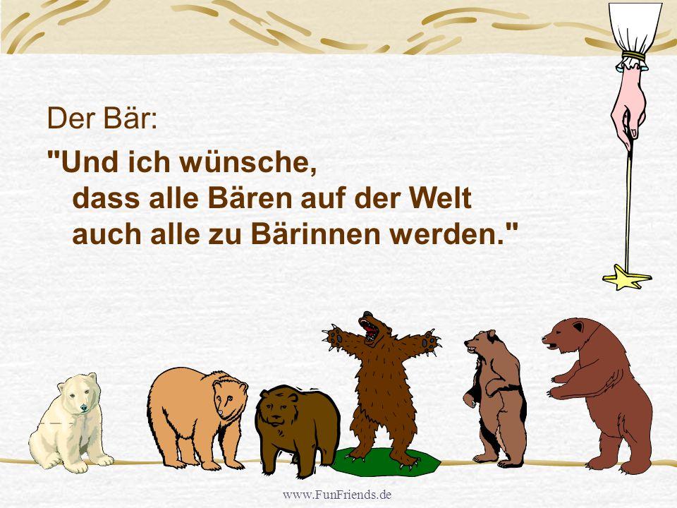 Der Bär: Und ich wünsche, dass alle Bären auf der Welt auch alle zu Bärinnen werden. www.FunFriends.de.