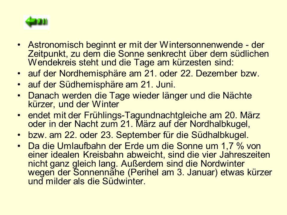 Astronomisch beginnt er mit der Wintersonnenwende - der Zeitpunkt, zu dem die Sonne senkrecht über dem südlichen Wendekreis steht und die Tage am kürzesten sind: