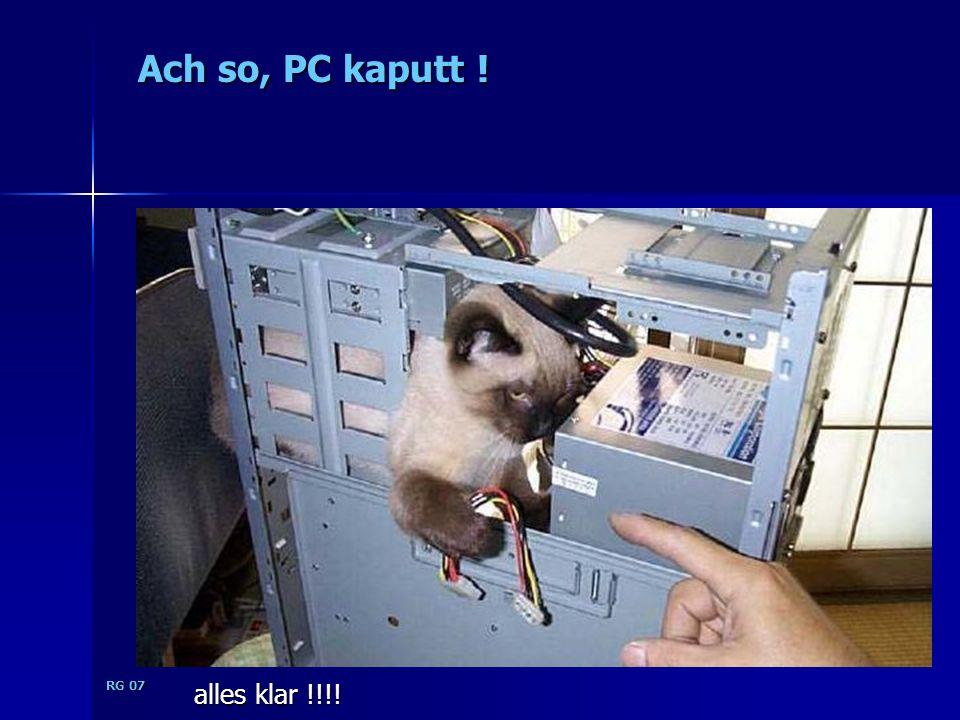 Ach so, PC kaputt ! RG 07 alles klar !!!!