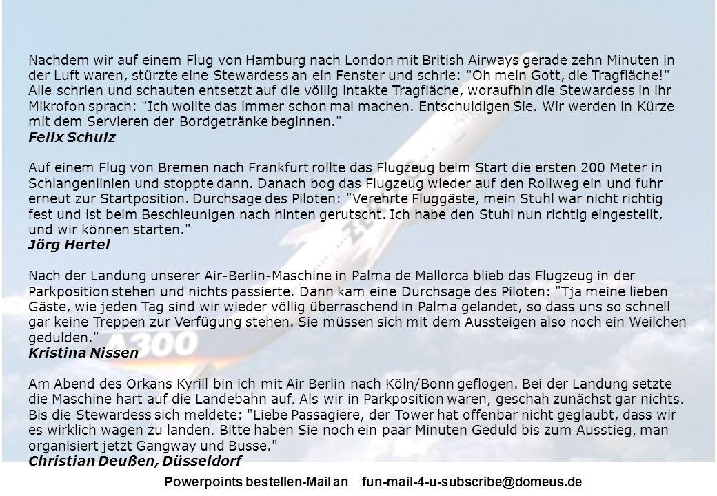 Nachdem wir auf einem Flug von Hamburg nach London mit British Airways gerade zehn Minuten in der Luft waren, stürzte eine Stewardess an ein Fenster und schrie: Oh mein Gott, die Tragfläche! Alle schrien und schauten entsetzt auf die völlig intakte Tragfläche, woraufhin die Stewardess in ihr Mikrofon sprach: Ich wollte das immer schon mal machen. Entschuldigen Sie. Wir werden in Kürze mit dem Servieren der Bordgetränke beginnen.