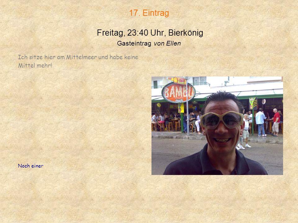 17. Eintrag Freitag, 23:40 Uhr, Bierkönig Gasteintrag von Ellen