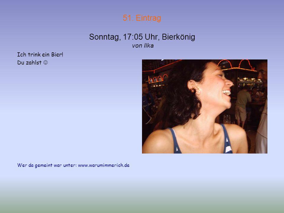 51. Eintrag Sonntag, 17:05 Uhr, Bierkönig von Ilka