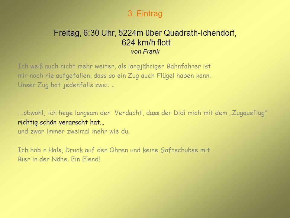 3. Eintrag Freitag, 6:30 Uhr, 5224m über Quadrath-Ichendorf, 624 km/h flott von Frank