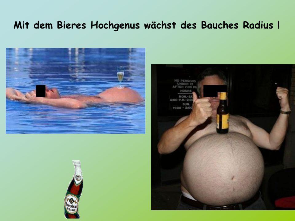 Mit dem Bieres Hochgenus wächst des Bauches Radius !