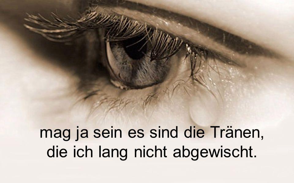 mag ja sein es sind die Tränen, die ich lang nicht abgewischt.