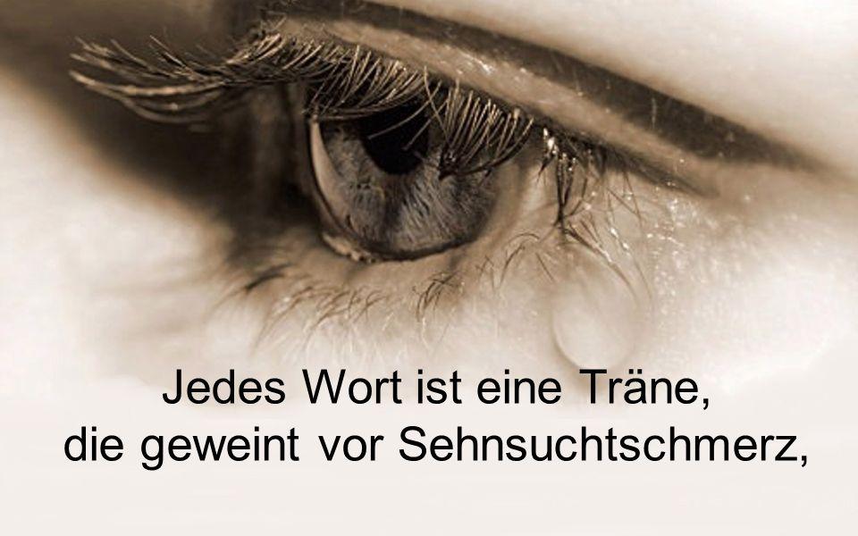 Jedes Wort ist eine Träne, die geweint vor Sehnsuchtschmerz,