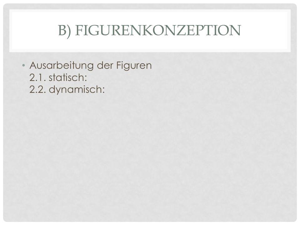 B) Figurenkonzeption Ausarbeitung der Figuren 2.1. statisch: 2.2. dynamisch: