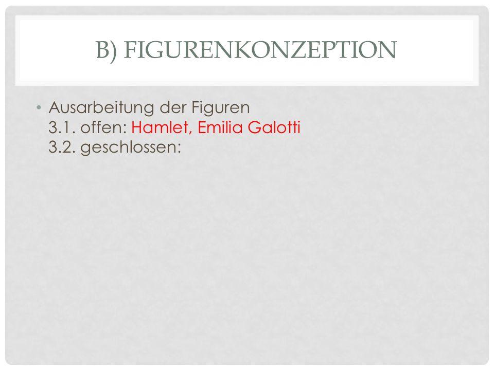 B) Figurenkonzeption Ausarbeitung der Figuren 3.1. offen: Hamlet, Emilia Galotti 3.2. geschlossen: