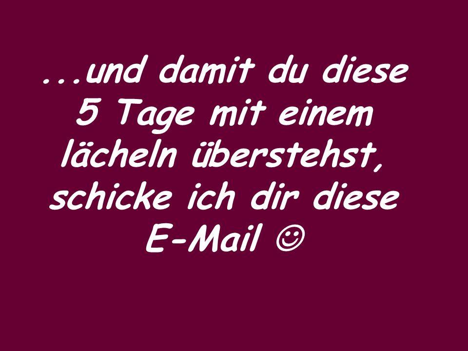 ...und damit du diese 5 Tage mit einem lächeln überstehst, schicke ich dir diese E-Mail 